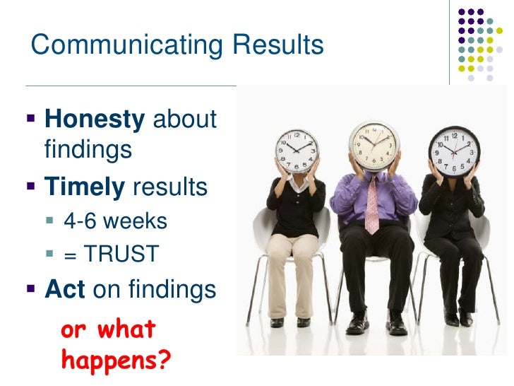 Communicating Results Honesty about  findings Timely results  4-6 weeks  = TRUST Act on findings   or what   happens?