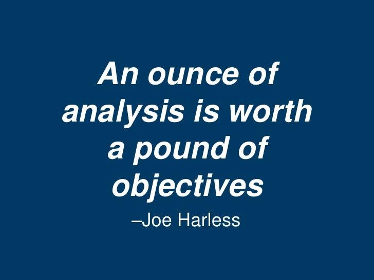 An ounce ofanalysis is worth   a pound of   objectives    –Joe Harless
