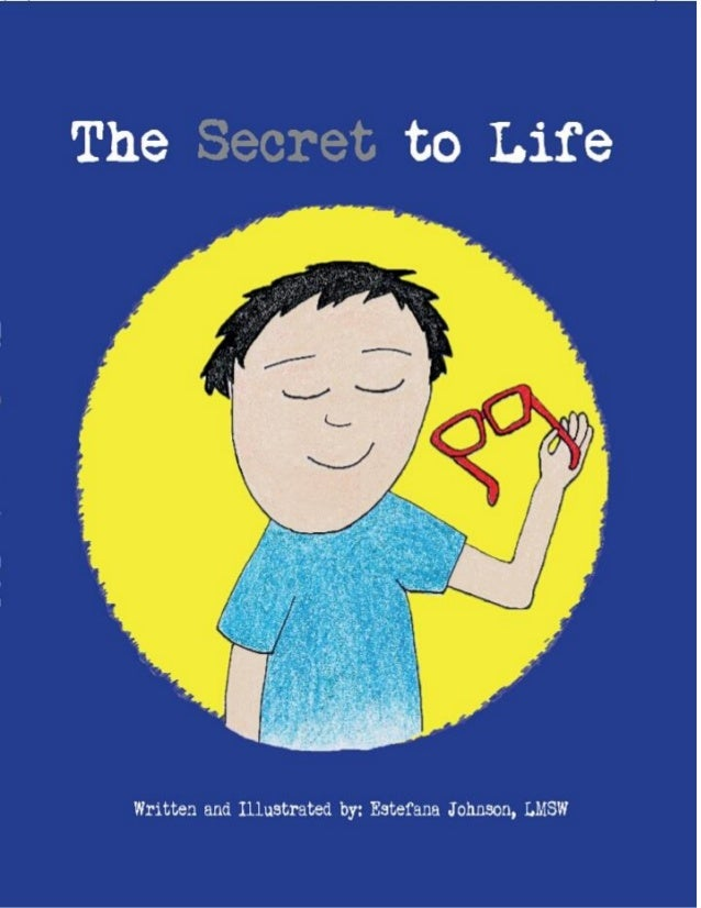 THE SECRET TO LIFE Dedicated to ALL children, especially you! Written and Illustrated by: Estefana Johnson, LMSW