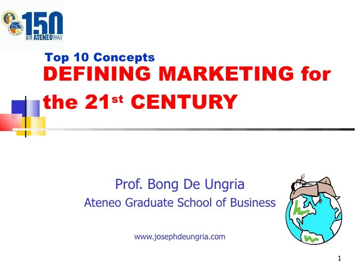 DEFINING MARKETING for the 21 st  CENTURY Prof. Bong De Ungria Ateneo Graduate School of Business www.josephdeungria.com T...