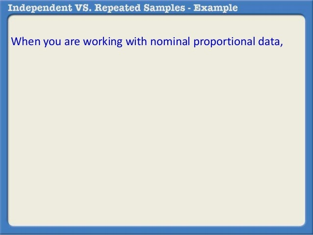 When you are working with nominal proportional data,