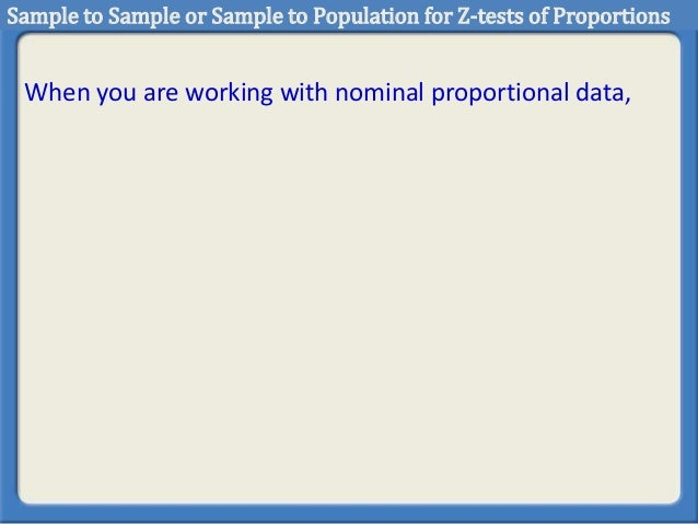 When you are working with nominal proportional data, Sample to Sample or Sample to Population for Z-tests of Proportions