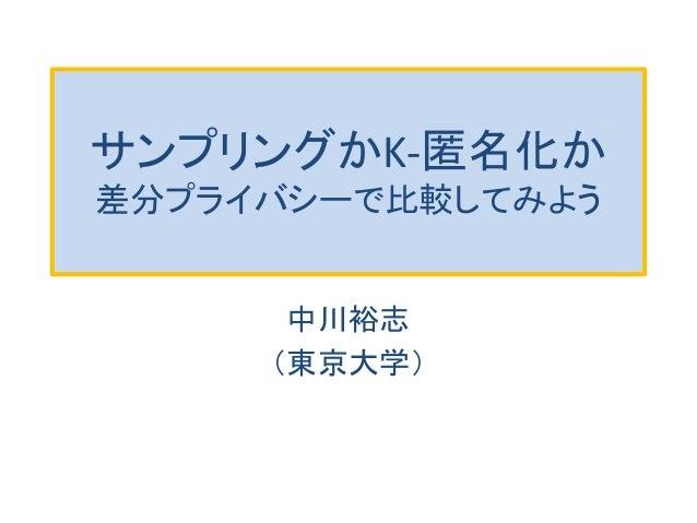 サンプリングかK-匿名化か 差分プライバシーで比較してみよう 中川裕志 (東京大学)