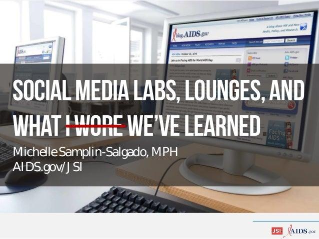 Socialmedialabs,lounges,and whatIworewe'velearned. Michelle Samplin-Salgado, MPH AIDS.gov/JSI