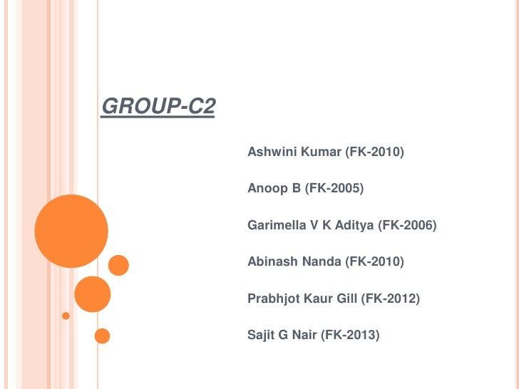 GROUP-C2<br />Ashwini Kumar (FK-2010)<br />Anoop B (FK-2005)<br />Garimella V K Aditya (FK-2006)<br />Abinash Nanda (FK-20...