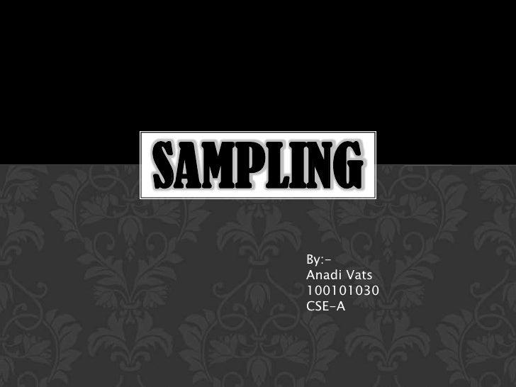 SAMPLING     By:-     Anadi Vats     100101030     CSE-A