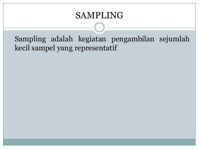 SAMPLING  Sampling adalah kegiatan pengambilan sejumlah  kecil sampel yang representatif