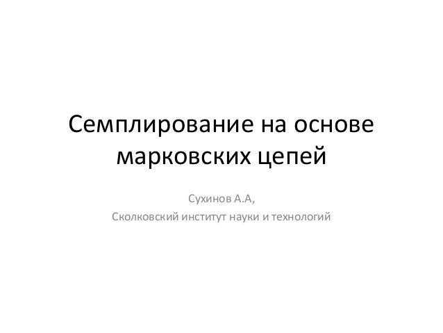 Семплирование на основе марковских цепей Сухинов А.А, Сколковский институт науки и технологий