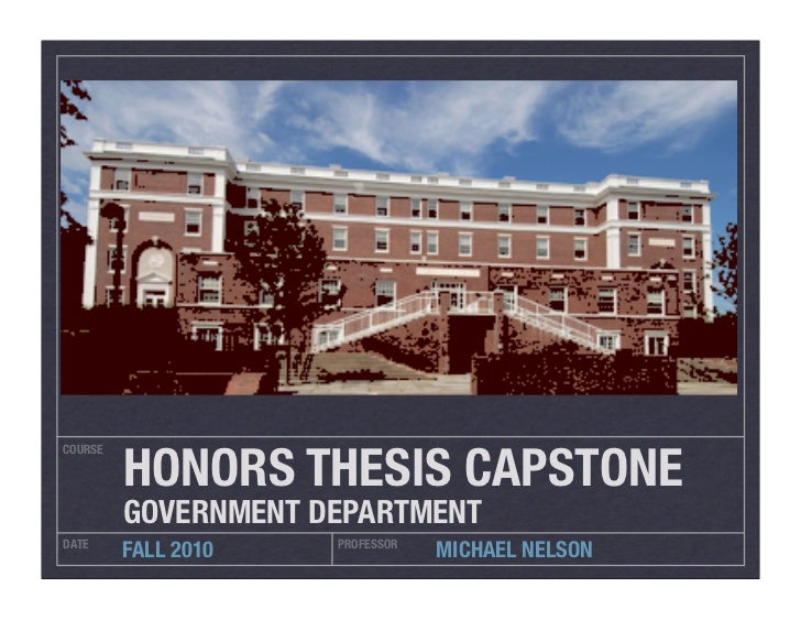 HONORS THESIS CAPSTONECOURSE         GOVERNMENT DEPARTMENTDATE                 PROFESSOR         FALL 2010               M...
