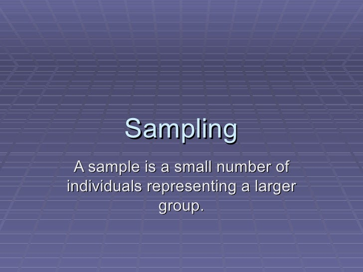 Sampling A sample is a small number ofindividuals representing a larger              group.