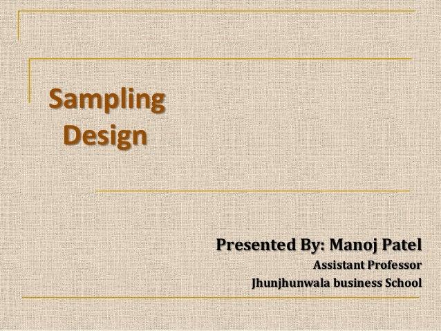 Sampling Design  Presented By: Manoj Patel Assistant Professor Jhunjhunwala business School