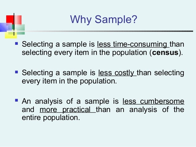 Why Sample?  Selecting a sample is less time-consuming than selecting every item in the population (census).  Selecting ...