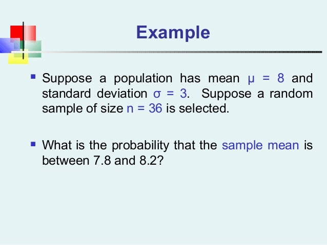 Example  Suppose a population has mean μ = 8 and standard deviation σ = 3. Suppose a random sample of size n = 36 is sele...