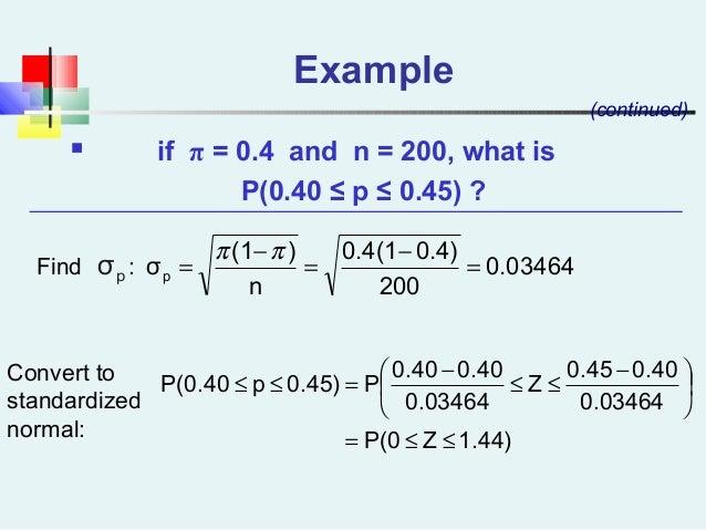 Example  if π = 0.4 and n = 200, what is P(0.40 ≤ p ≤ 0.45) ? (continued) 0.03464 200 0.4)0.4(1 n )(1 σp = − = − = ππ 1.4...