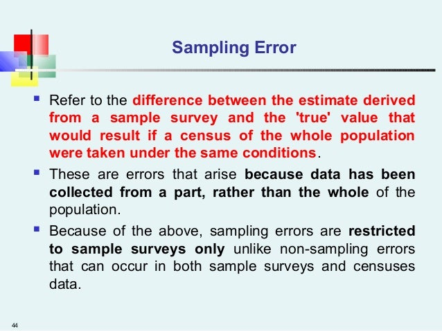 44 Sampling Error  Refer to the difference between the estimate derived from a sample survey and the 'true' value that wo...