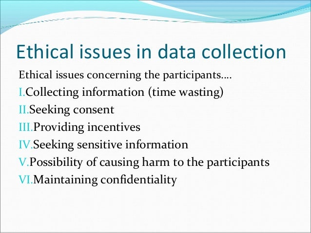 ethical issues in data collecting The ethical dilemmas of collecting data and the consequential revision of commodities i will examine an ethical issues through my christian worldview.