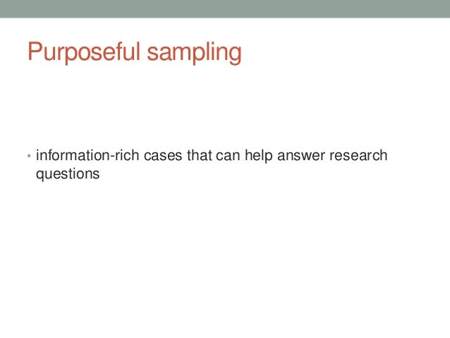 purposeful sampling in qualitative research Purposeful sampling designing qualitative studies on the other hand thus the researcher seeks a sample of sufficient intensity to elucidate the phenomenon of interest the evaluator may focus on studying and understanding selected cases of special interest 1982: 19.