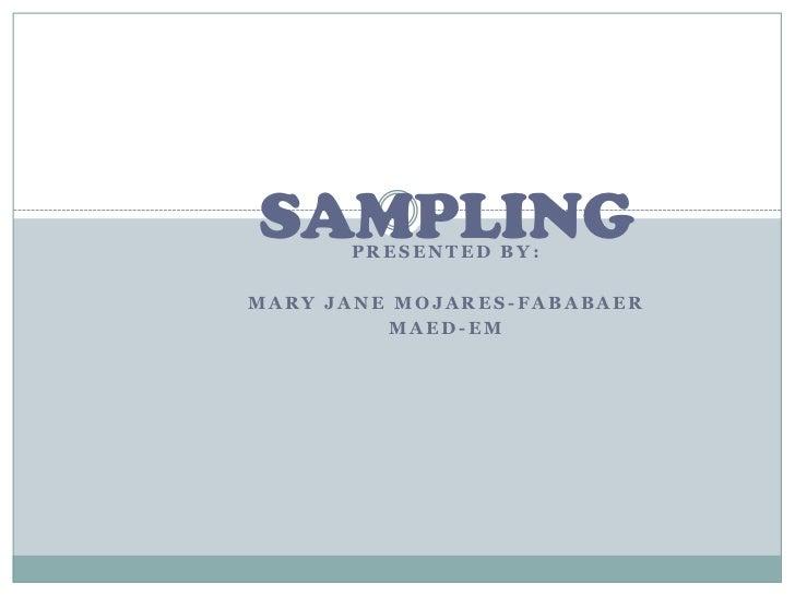 SAMPLING      PRESENTED BY:MARY JANE MOJARES-FABABAER         MAED-EM