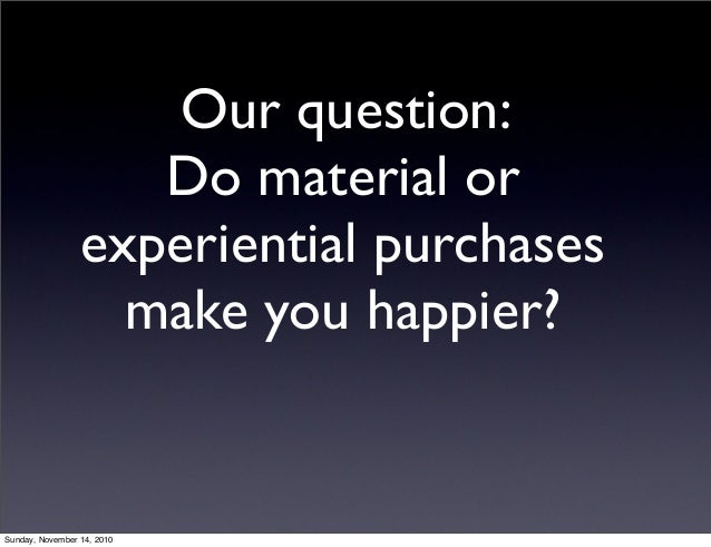 Our question: Do material or experiential purchases make you happier? Sunday, November 14, 2010