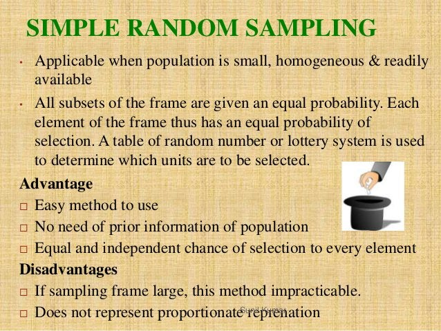 SIMPLE RANDOM SAMPLING • Applicable when population is small, homogeneous & readily available • All subsets of the frame a...