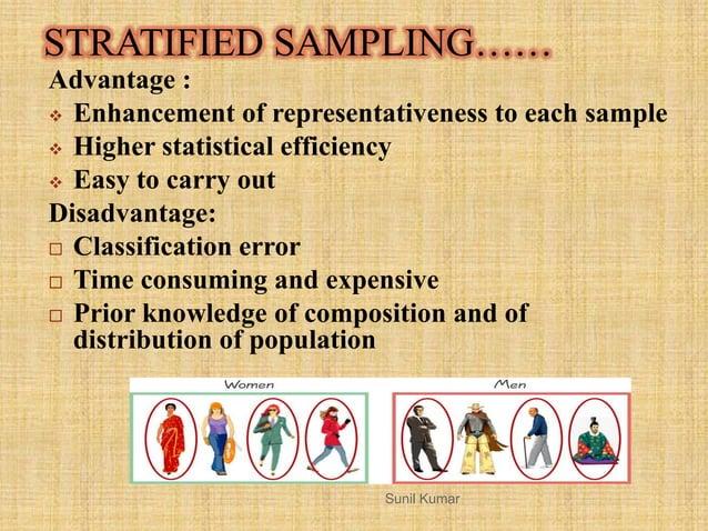 STRATIFIED SAMPLING…… Advantage :  Enhancement of representativeness to each sample  Higher statistical efficiency  Eas...