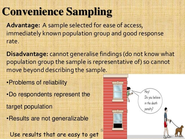 Advantage: A sample selected for ease of access, immediately known population group and good response rate. Disadvantage: ...
