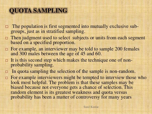 QUOTA SAMPLING  The population is first segmented into mutually exclusive sub- groups, just as in stratified sampling.  ...