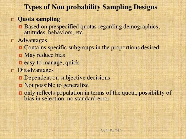  Quota sampling  Based on prespecified quotas regarding demographics, attitudes, behaviors, etc  Advantages  Contains ...