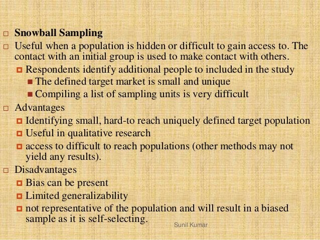 Sunil Kumar  Snowball Sampling  Useful when a population is hidden or difficult to gain access to. The contact with an i...