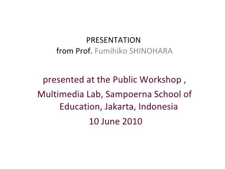 PRESENTATION  from Prof.  Fumihiko SHINOHARA <ul><li>presented at the Public Workshop , </li></ul><ul><li>Multimedia Lab, ...