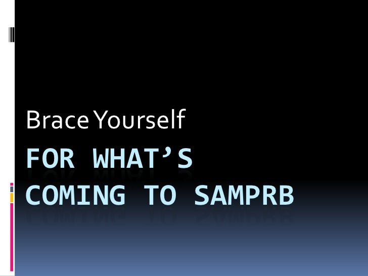 Brace Yourself<br />For what's            coming to SAMPRB<br />