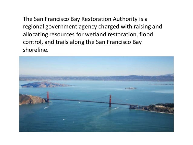The San Francisco Bay Restoration Authority is aregional government agency charged with raising andallocating resources fo...