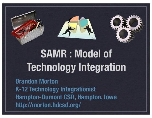 SAMR : Model of Technology Integration Brandon Morton K-12 Technology Integrationist Hampton-Dumont CSD, Hampton, Iowa htt...