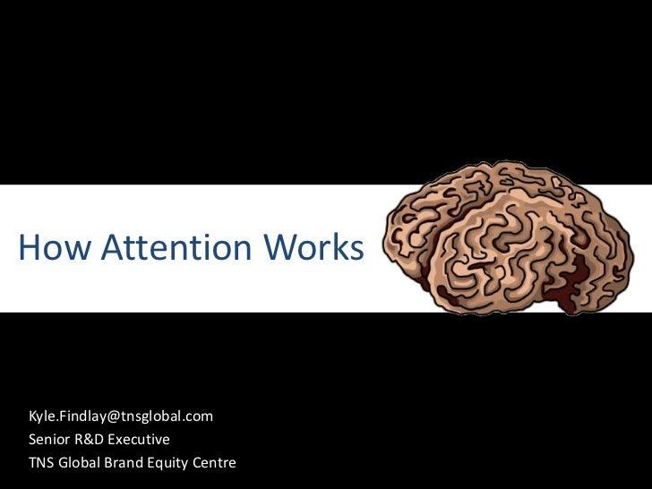 How Attention Works<br />Kyle.Findlay@tnsglobal.com<br />Senior R&D Executive<br />TNS Global Brand Equity Centre<br />