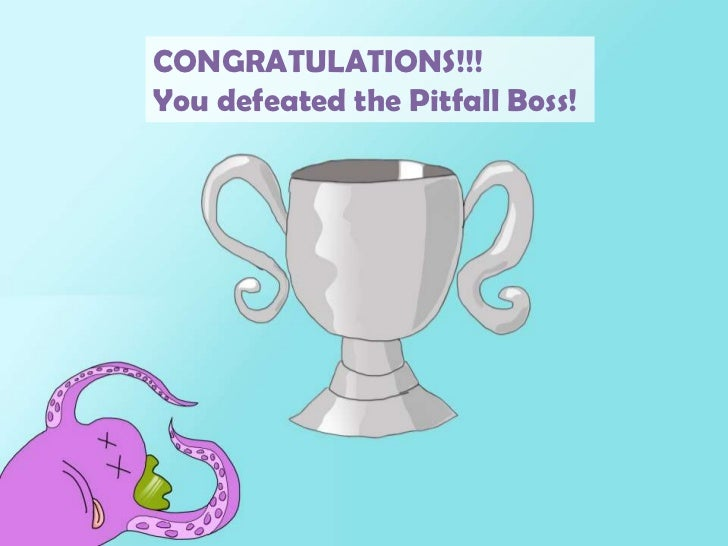CONGRATULATIONS!!!<br />You defeated the Pitfall Boss!<br />
