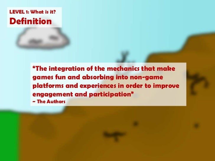 """LEVEL 1: What is it?<br />Definition<br />""""The integration of the mechanics that make games fun and absorbing into non-gam..."""