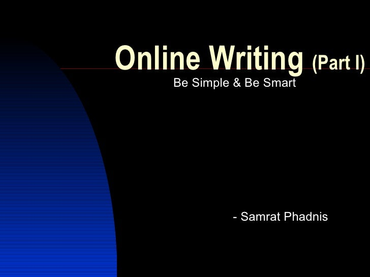 Online Writing  (Part I) <ul><li>Be Simple & Be Smart </li></ul><ul><ul><ul><li>- Samrat Phadnis </li></ul></ul></ul>