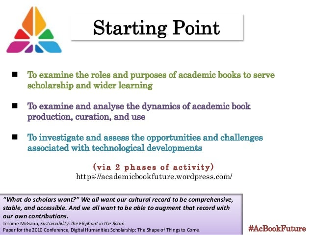 Starting Point #AcBookFuture To examine the roles and purposes of academic books to serve scholarship and wider learning T...