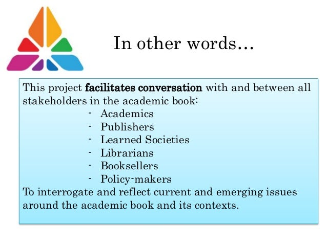 In other words… This project facilitates conversation with and between all stakeholders in the academic book: - Academics ...