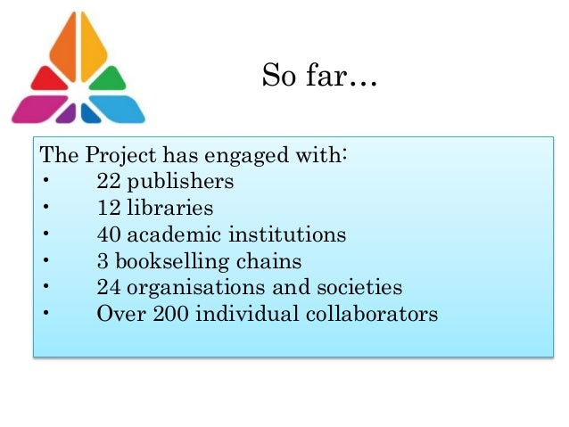 So far… The Project has engaged with: • 22 publishers • 12 libraries • 40 academic institutions • 3 bookselling chains • 2...