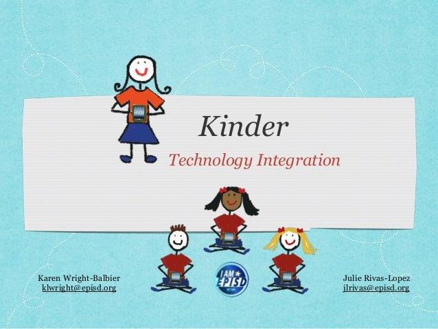 Kinder Technology Integration Karen Wright-Balbier klwright@episd.org Julie Rivas-Lopez jlrivas@episd.org