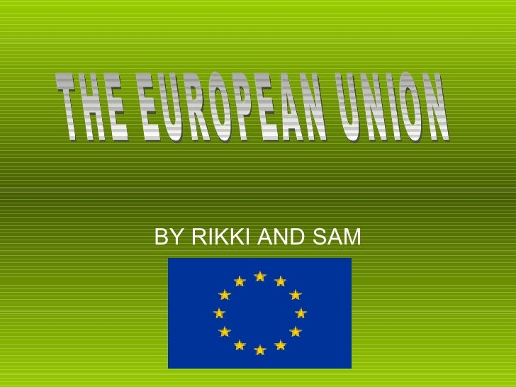 BY RIKKI AND SAM THE EUROPEAN UNION