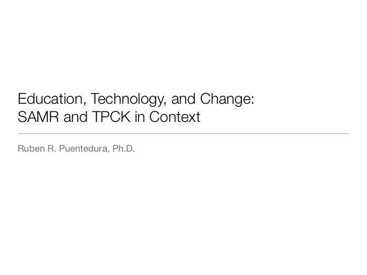 Education, Technology, and Change:SAMR and TPCK in ContextRuben R. Puentedura, Ph.D.