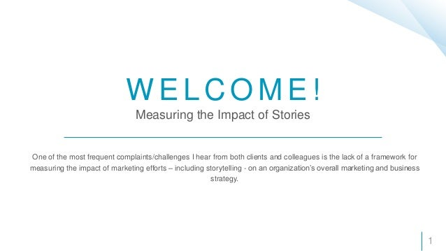 W E L C O M E ! Measuring the Impact of Stories One of the most frequent complaints/challenges I hear from both clients an...