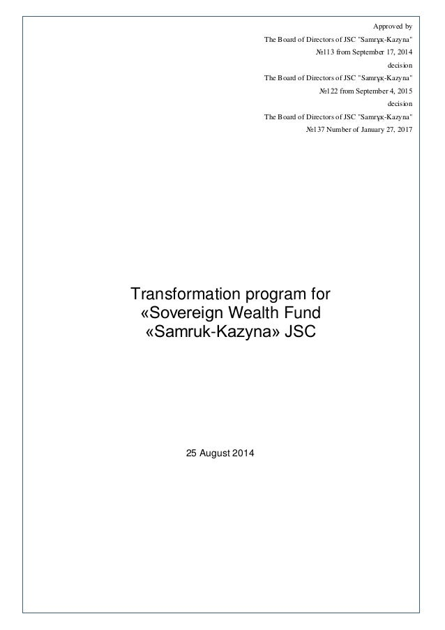 Transformation program for «Sovereign Wealth Fund «Samruk-Kazyna» JSC 25 August 2014 Approved by The Board of Directors of...