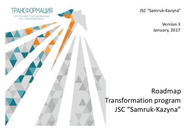 """Roadmap Transformation program JSC """"Samruk-Kazyna"""" Version 3 January, 2017 JSC """"Samruk-Kazyna"""""""