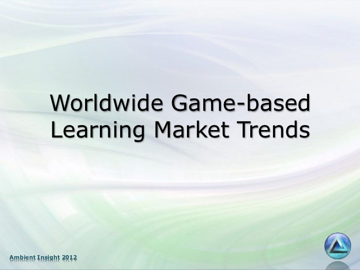 Worldwide Game-based           Learning Market TrendsAmbient Insight 2012