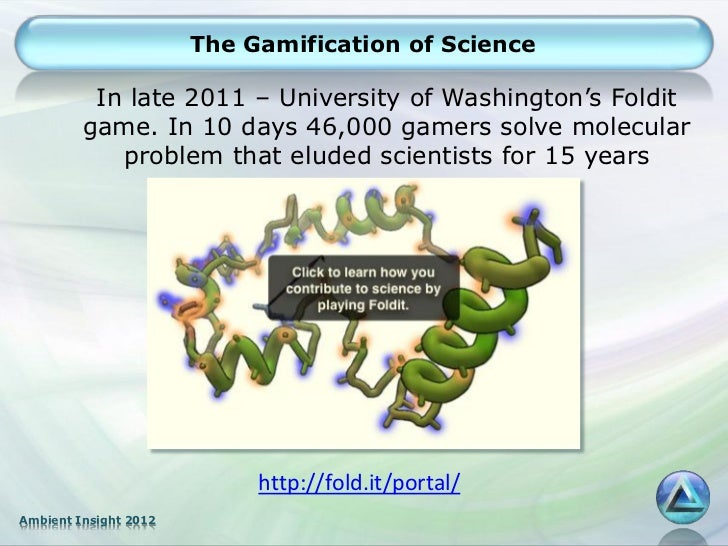 The Gamification of Science          In late 2011 – University of Washington's Foldit         game. In 10 days 46,000 game...