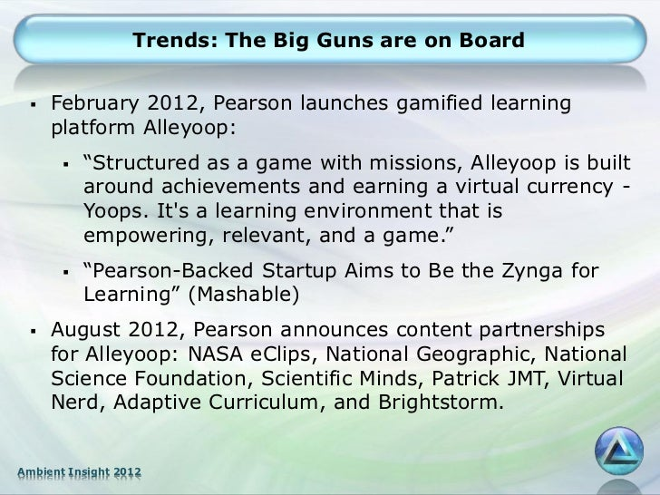 """Trends: The Big Guns are on Board    February 2012, Pearson launches gamified learning     platform Alleyoop:          """"..."""