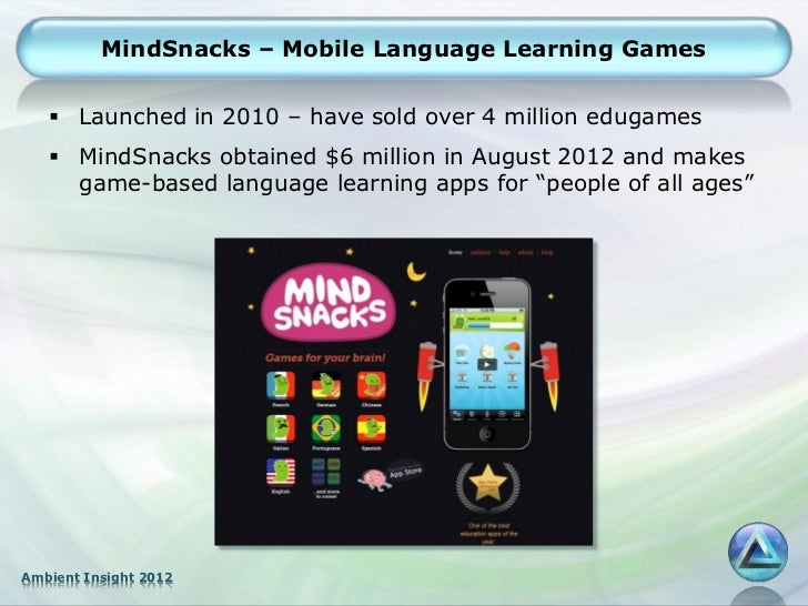 MindSnacks – Mobile Language Learning Games    Launched in 2010 – have sold over 4 million edugames    MindSnacks obtain...